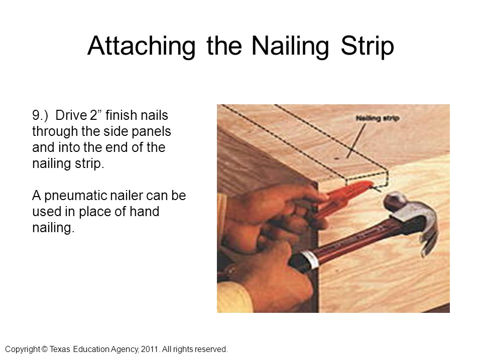 Attaching the Nailing Strip 9.) Drive 2 finish nails through the side panels and into the end of the nailing strip.