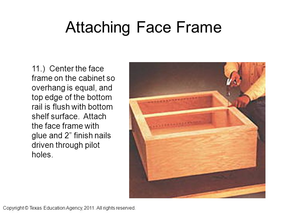 Attaching Face Frame 11.) Center the face frame on the cabinet so overhang is equal, and top edge of the bottom rail is flush with bottom shelf surface.