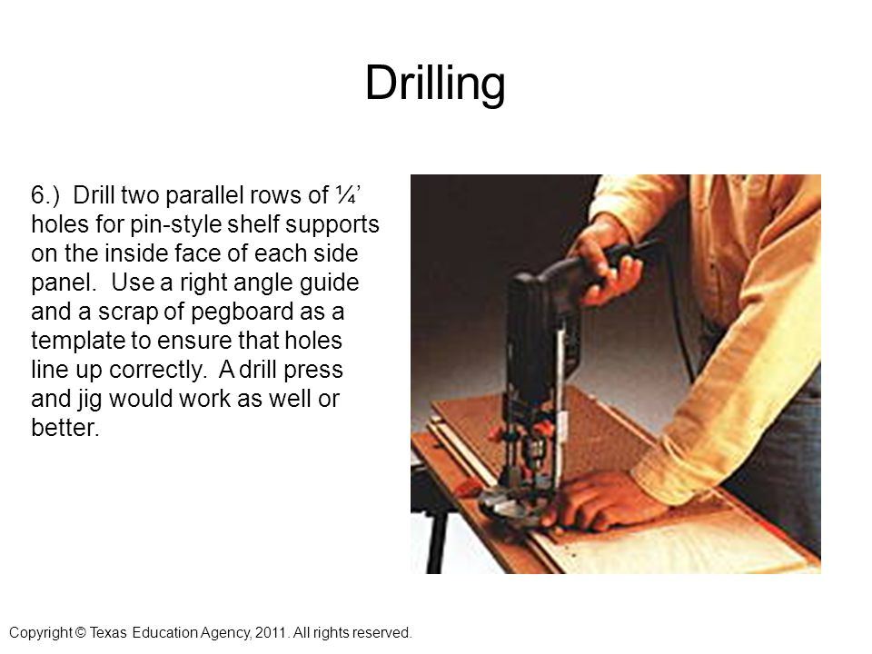 Drilling 6.) Drill two parallel rows of ¼ holes for pin-style shelf supports on the inside face of each side panel.