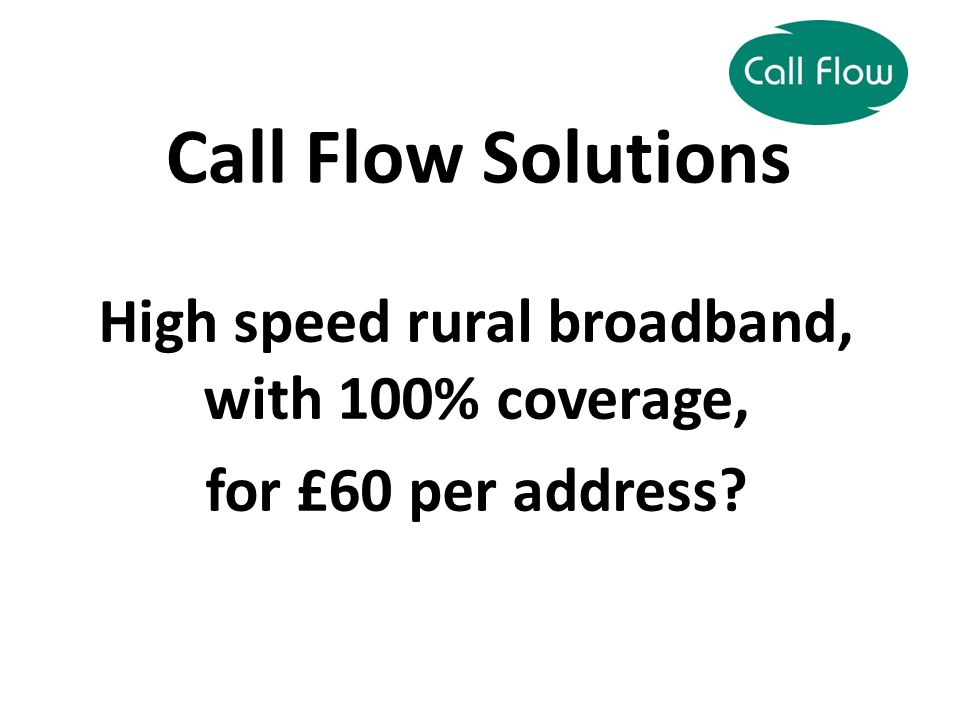 High speed rural broadband, with 100% coverage, for £60 per address Call Flow Solutions