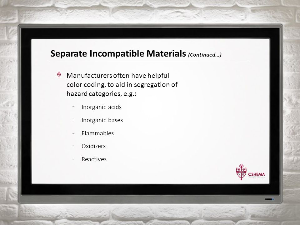 Separate Incompatible Materials (Continued…) Manufacturers often have helpful color coding, to aid in segregation of hazard categories, e.g.: - Inorganic acids - Inorganic bases - Flammables - Oxidizers - Reactives
