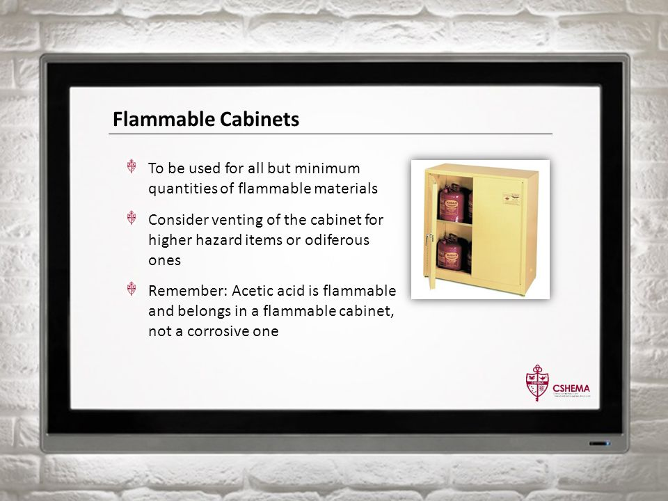 Flammable Cabinets To be used for all but minimum quantities of flammable materials Consider venting of the cabinet for higher hazard items or odiferous ones Remember: Acetic acid is flammable and belongs in a flammable cabinet, not a corrosive one