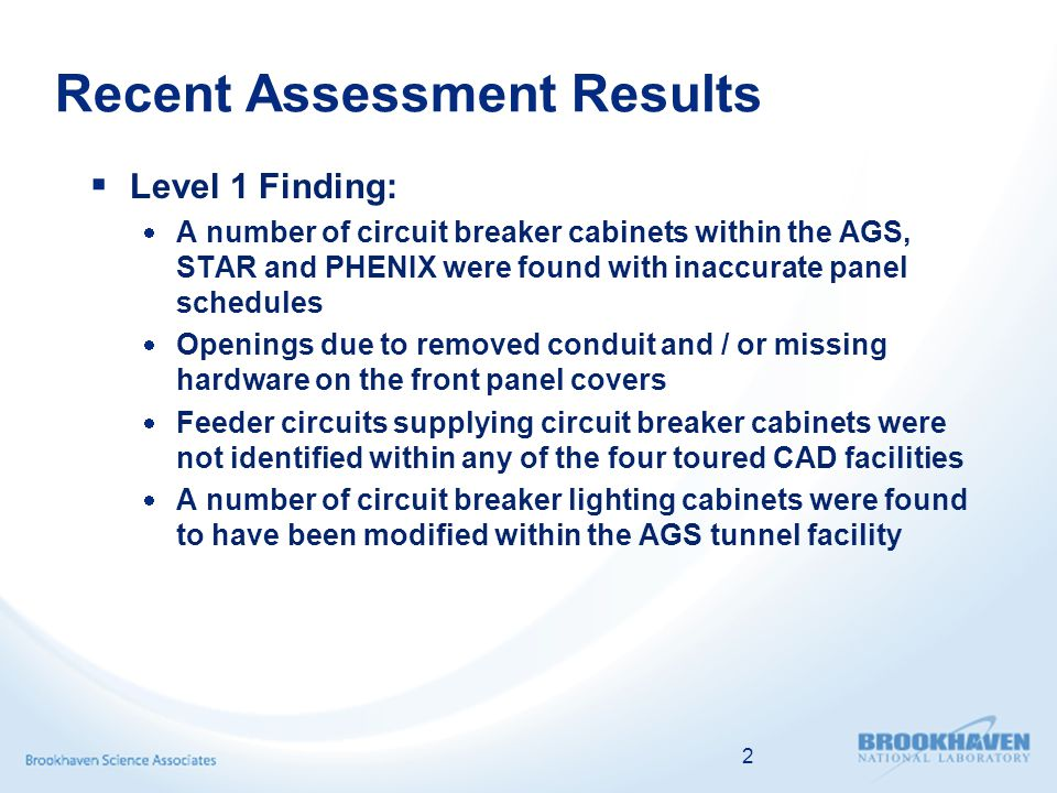 Recent Assessment Results Level 1 Finding: A number of circuit breaker cabinets within the AGS, STAR and PHENIX were found with inaccurate panel schedules Openings due to removed conduit and / or missing hardware on the front panel covers Feeder circuits supplying circuit breaker cabinets were not identified within any of the four toured CAD facilities A number of circuit breaker lighting cabinets were found to have been modified within the AGS tunnel facility 2