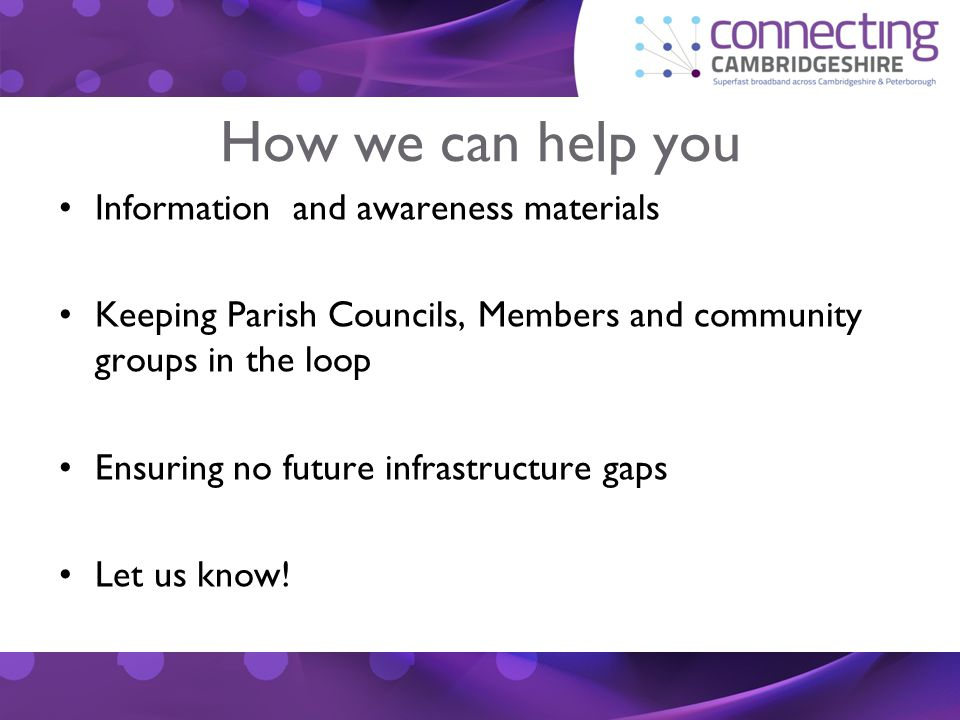 How we can help you Information and awareness materials Keeping Parish Councils, Members and community groups in the loop Ensuring no future infrastructure gaps Let us know!