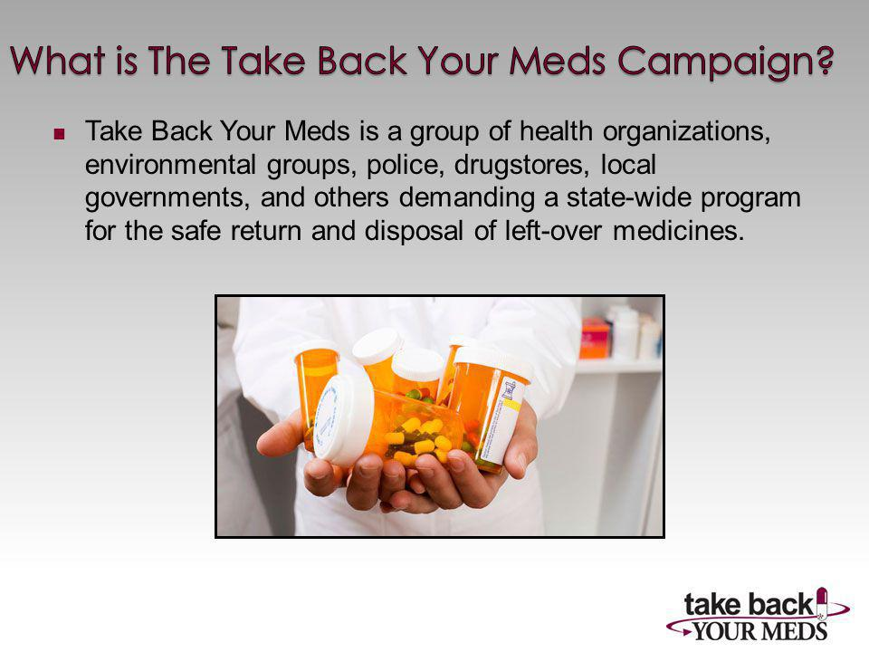 Take Back Your Meds is a group of health organizations, environmental groups, police, drugstores, local governments, and others demanding a state-wide program for the safe return and disposal of left-over medicines.