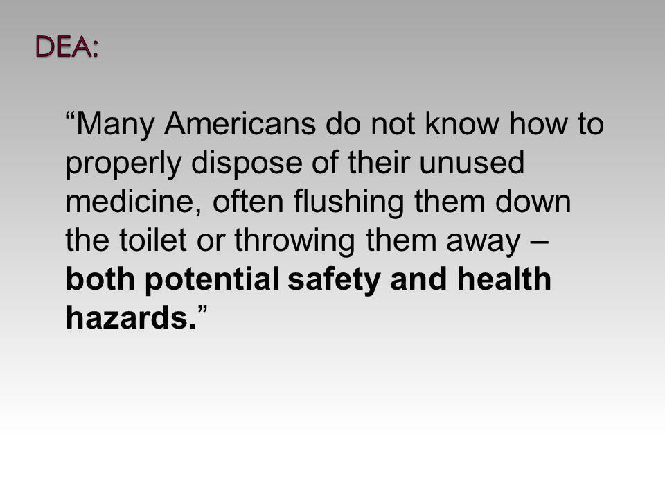 Many Americans do not know how to properly dispose of their unused medicine, often flushing them down the toilet or throwing them away – both potential safety and health hazards.