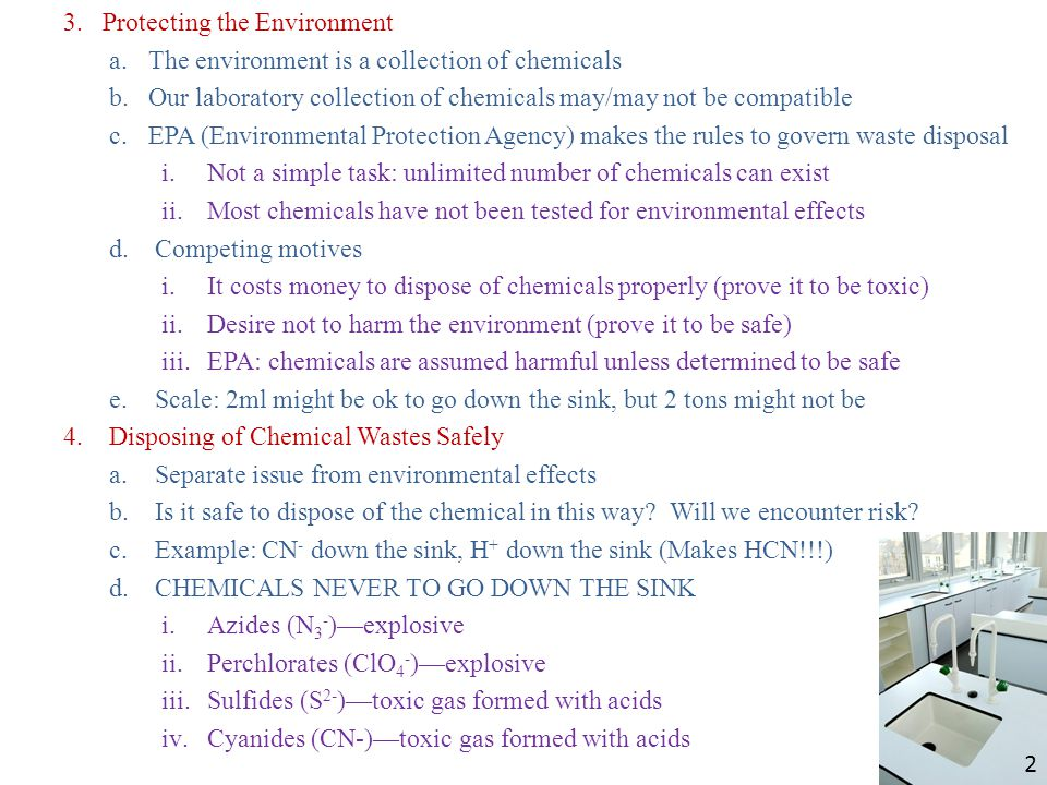 3.Protecting the Environment a.The environment is a collection of chemicals b.Our laboratory collection of chemicals may/may not be compatible c.EPA (Environmental Protection Agency) makes the rules to govern waste disposal i.Not a simple task: unlimited number of chemicals can exist ii.Most chemicals have not been tested for environmental effects d.Competing motives i.It costs money to dispose of chemicals properly (prove it to be toxic) ii.Desire not to harm the environment (prove it to be safe) iii.EPA: chemicals are assumed harmful unless determined to be safe e.Scale: 2ml might be ok to go down the sink, but 2 tons might not be 4.Disposing of Chemical Wastes Safely a.Separate issue from environmental effects b.Is it safe to dispose of the chemical in this way.