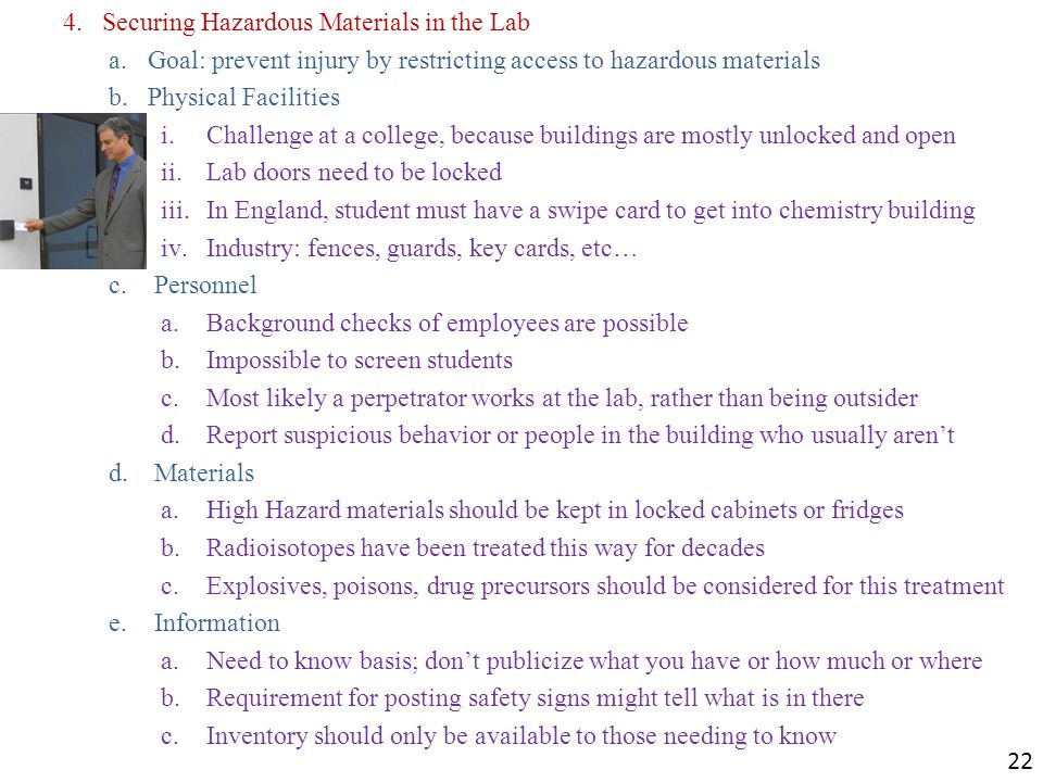 4.Securing Hazardous Materials in the Lab a.Goal: prevent injury by restricting access to hazardous materials b.Physical Facilities i.Challenge at a college, because buildings are mostly unlocked and open ii.Lab doors need to be locked iii.In England, student must have a swipe card to get into chemistry building iv.Industry: fences, guards, key cards, etc… c.Personnel a.Background checks of employees are possible b.Impossible to screen students c.Most likely a perpetrator works at the lab, rather than being outsider d.Report suspicious behavior or people in the building who usually arent d.Materials a.High Hazard materials should be kept in locked cabinets or fridges b.Radioisotopes have been treated this way for decades c.Explosives, poisons, drug precursors should be considered for this treatment e.Information a.Need to know basis; dont publicize what you have or how much or where b.Requirement for posting safety signs might tell what is in there c.Inventory should only be available to those needing to know 22