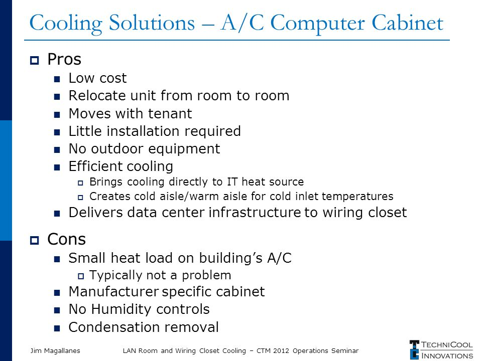 Jim Magallanes Cooling Solutions – A/C Computer Cabinet Pros Low cost Relocate unit from room to room Moves with tenant Little installation required No outdoor equipment Efficient cooling Brings cooling directly to IT heat source Creates cold aisle/warm aisle for cold inlet temperatures Delivers data center infrastructure to wiring closet Cons Small heat load on buildings A/C Typically not a problem Manufacturer specific cabinet No Humidity controls Condensation removal LAN Room and Wiring Closet Cooling – CTM 2012 Operations Seminar