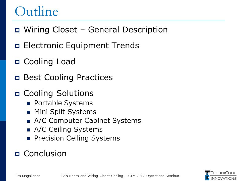 Jim Magallanes Outline Wiring Closet – General Description Electronic Equipment Trends Cooling Load Best Cooling Practices Cooling Solutions Portable Systems Mini Split Systems A/C Computer Cabinet Systems A/C Ceiling Systems Precision Ceiling Systems Conclusion LAN Room and Wiring Closet Cooling – CTM 2012 Operations Seminar