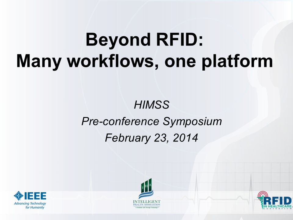 Beyond RFID: Many workflows, one platform HIMSS Pre-conference Symposium February 23, 2014