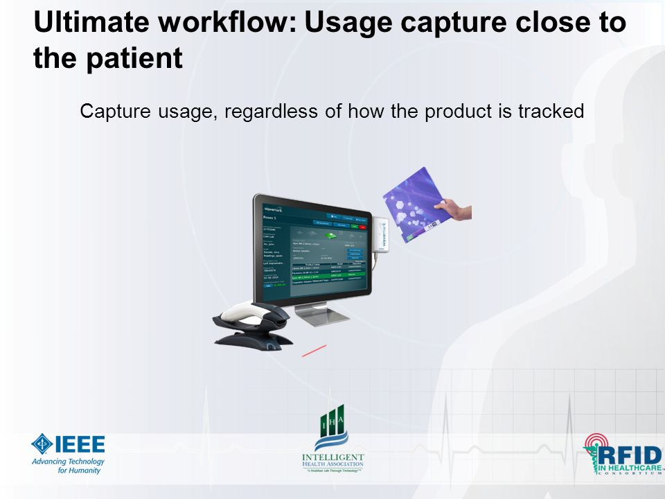 Ultimate workflow: Usage capture close to the patient Capture usage, regardless of how the product is tracked