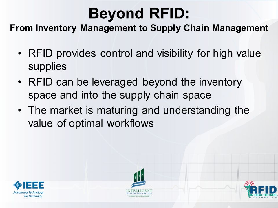 Beyond RFID: From Inventory Management to Supply Chain Management RFID provides control and visibility for high value supplies RFID can be leveraged beyond the inventory space and into the supply chain space The market is maturing and understanding the value of optimal workflows