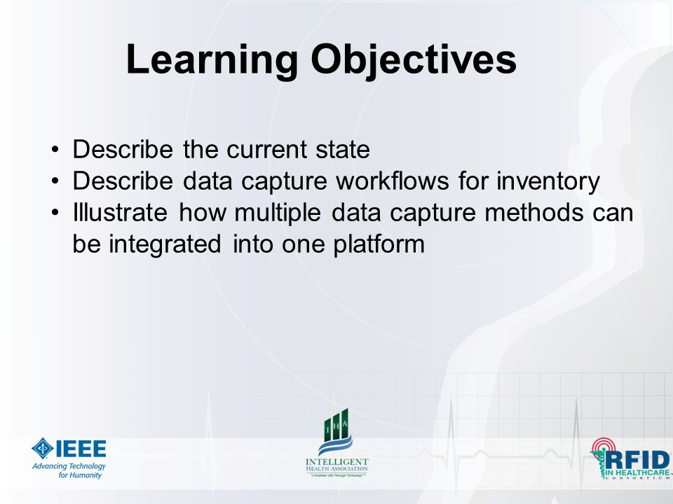 Learning Objectives Describe the current state Describe data capture workflows for inventory Illustrate how multiple data capture methods can be integrated into one platform