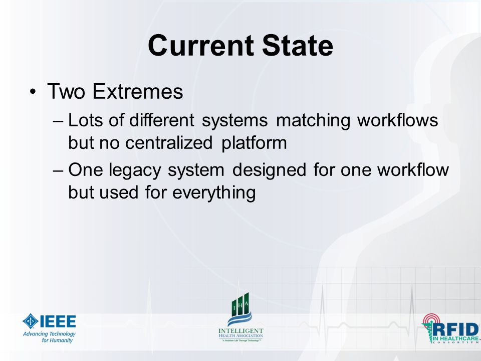 Current State Two Extremes –Lots of different systems matching workflows but no centralized platform –One legacy system designed for one workflow but used for everything
