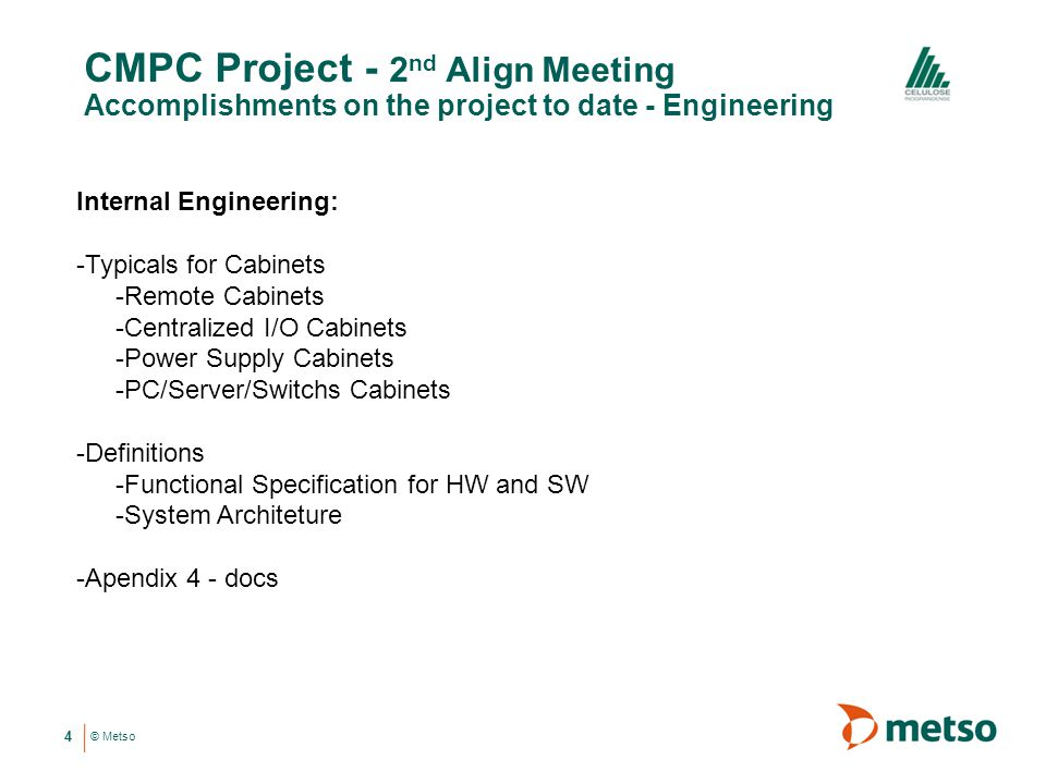 © Metso CMPC Project - 2 nd Align Meeting Accomplishments on the project to date - Engineering 4 Internal Engineering: -Typicals for Cabinets -Remote Cabinets -Centralized I/O Cabinets -Power Supply Cabinets -PC/Server/Switchs Cabinets -Definitions -Functional Specification for HW and SW -System Architeture -Apendix 4 - docs