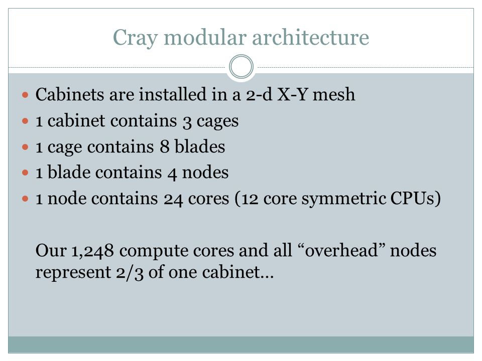 Cray modular architecture Cabinets are installed in a 2-d X-Y mesh 1 cabinet contains 3 cages 1 cage contains 8 blades 1 blade contains 4 nodes 1 node contains 24 cores (12 core symmetric CPUs) Our 1,248 compute cores and all overhead nodes represent 2/3 of one cabinet…