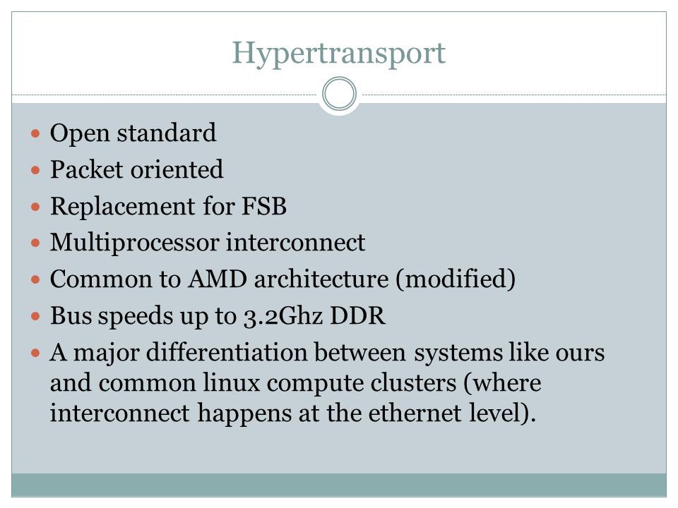 Hypertransport Open standard Packet oriented Replacement for FSB Multiprocessor interconnect Common to AMD architecture (modified) Bus speeds up to 3.2Ghz DDR A major differentiation between systems like ours and common linux compute clusters (where interconnect happens at the ethernet level).