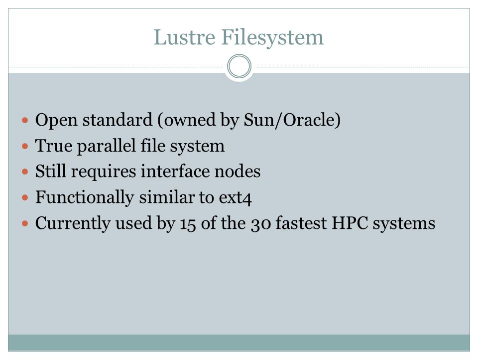 Lustre Filesystem Open standard (owned by Sun/Oracle) True parallel file system Still requires interface nodes Functionally similar to ext4 Currently used by 15 of the 30 fastest HPC systems