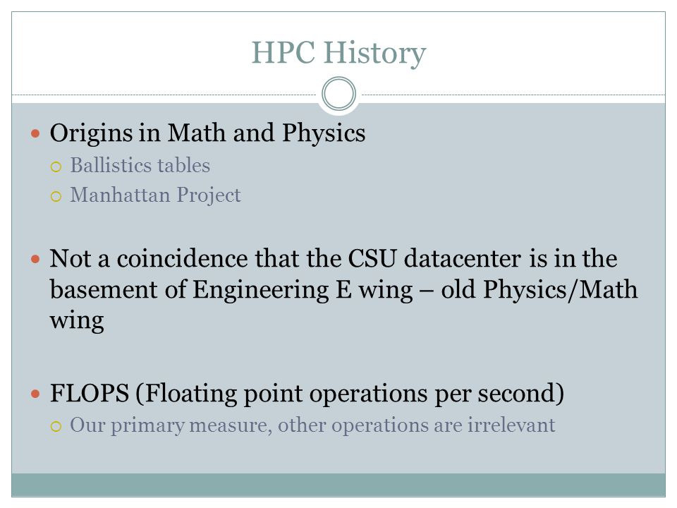 HPC History Origins in Math and Physics Ballistics tables Manhattan Project Not a coincidence that the CSU datacenter is in the basement of Engineering E wing – old Physics/Math wing FLOPS (Floating point operations per second) Our primary measure, other operations are irrelevant