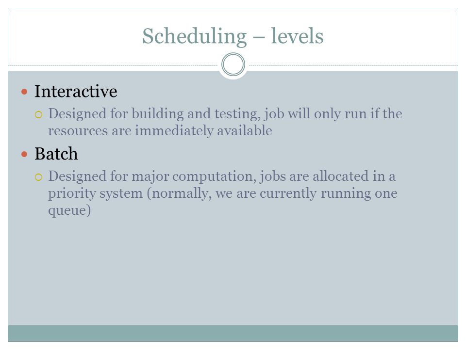 Scheduling – levels Interactive Designed for building and testing, job will only run if the resources are immediately available Batch Designed for major computation, jobs are allocated in a priority system (normally, we are currently running one queue)