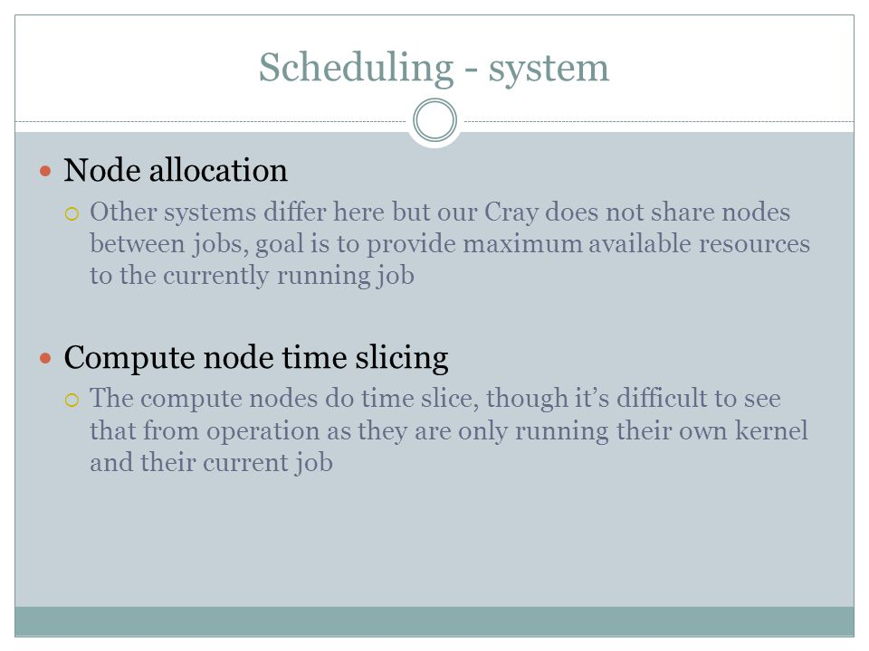 Scheduling - system Node allocation Other systems differ here but our Cray does not share nodes between jobs, goal is to provide maximum available resources to the currently running job Compute node time slicing The compute nodes do time slice, though its difficult to see that from operation as they are only running their own kernel and their current job