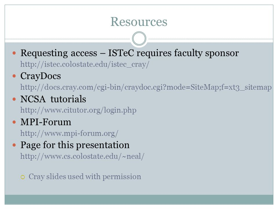 Resources Requesting access – ISTeC requires faculty sponsor http://istec.colostate.edu/istec_cray/ CrayDocs http://docs.cray.com/cgi-bin/craydoc.cgi mode=SiteMap;f=xt3_sitemap NCSA tutorials http://www.citutor.org/login.php MPI-Forum http://www.mpi-forum.org/ Page for this presentation http://www.cs.colostate.edu/~neal/ Cray slides used with permission