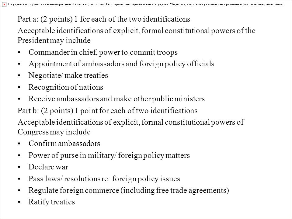 Part a: (2 points) 1 for each of the two identifications Acceptable identifications of explicit, formal constitutional powers of the President may include Commander in chief, power to commit troops Appointment of ambassadors and foreign policy officials Negotiate/ make treaties Recognition of nations Receive ambassadors and make other public ministers Part b: (2 points) 1 point for each of two identifications Acceptable identifications of explicit, formal constitutional powers of Congress may include Confirm ambassadors Power of purse in military/ foreign policy matters Declare war Pass laws/ resolutions re: foreign policy issues Regulate foreign commerce (including free trade agreements) Ratify treaties