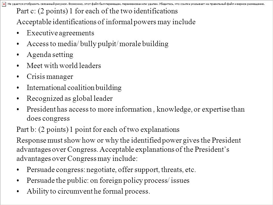 Part c: (2 points) 1 for each of the two identifications Acceptable identifications of informal powers may include Executive agreements Access to media/ bully pulpit/ morale building Agenda setting Meet with world leaders Crisis manager International coalition building Recognized as global leader President has access to more information, knowledge, or expertise than does congress Part b: (2 points) 1 point for each of two explanations Response must show how or why the identified power gives the President advantages over Congress.
