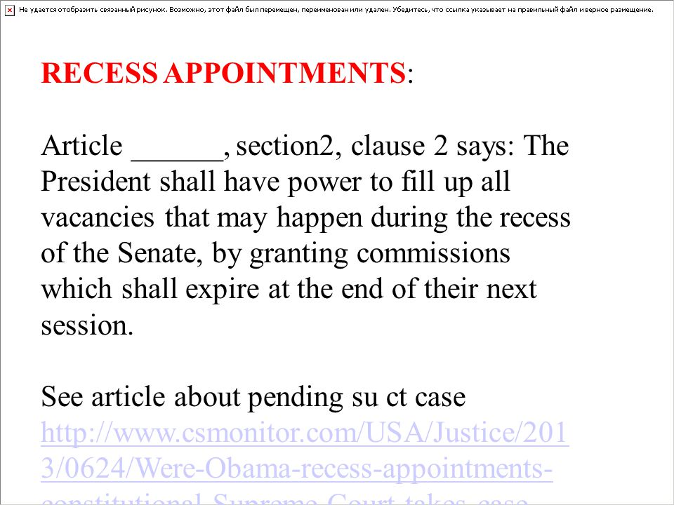 RECESS APPOINTMENTS: Article ______, section2, clause 2 says: The President shall have power to fill up all vacancies that may happen during the recess of the Senate, by granting commissions which shall expire at the end of their next session.