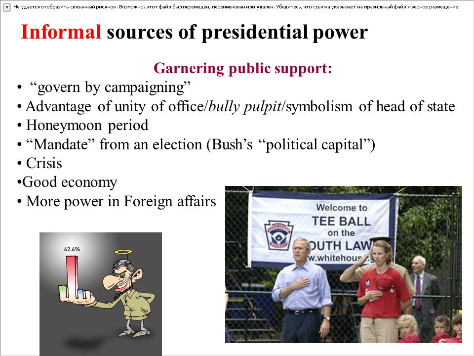 Informal sources of presidential power Garnering public support: govern by campaigning Advantage of unity of office/bully pulpit/symbolism of head of state Honeymoon period Mandate from an election (Bushs political capital) Crisis Good economy More power in Foreign affairs