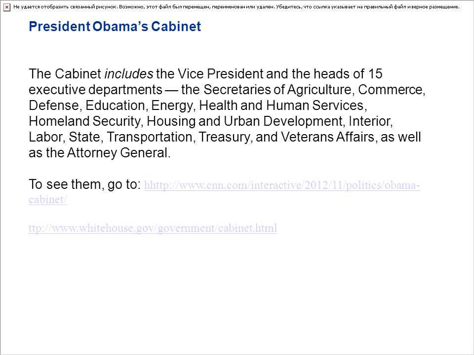 President Obamas Cabinet The Cabinet includes the Vice President and the heads of 15 executive departments the Secretaries of Agriculture, Commerce, Defense, Education, Energy, Health and Human Services, Homeland Security, Housing and Urban Development, Interior, Labor, State, Transportation, Treasury, and Veterans Affairs, as well as the Attorney General.