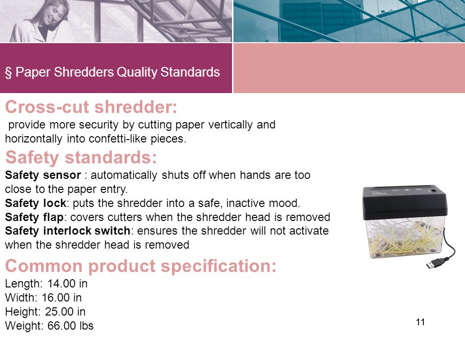 § Paper Shredders Quality Standards 11 Cross-cut shredder: provide more security by cutting paper vertically and horizontally into confetti-like pieces.