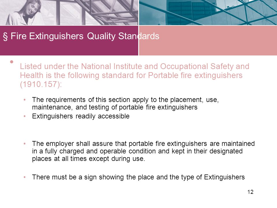 12 § Fire Extinguishers Quality Standards Listed under the National Institute and Occupational Safety and Health is the following standard for Portable fire extinguishers (1910.157): The requirements of this section apply to the placement, use, maintenance, and testing of portable fire extinguishers Extinguishers readily accessible The employer shall assure that portable fire extinguishers are maintained in a fully charged and operable condition and kept in their designated places at all times except during use.