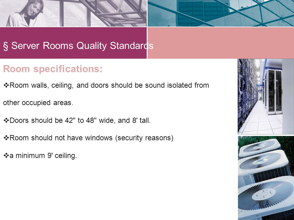 § Server Rooms Quality Standards 55 Room specifications: Room walls, ceiling, and doors should be sound isolated from other occupied areas.