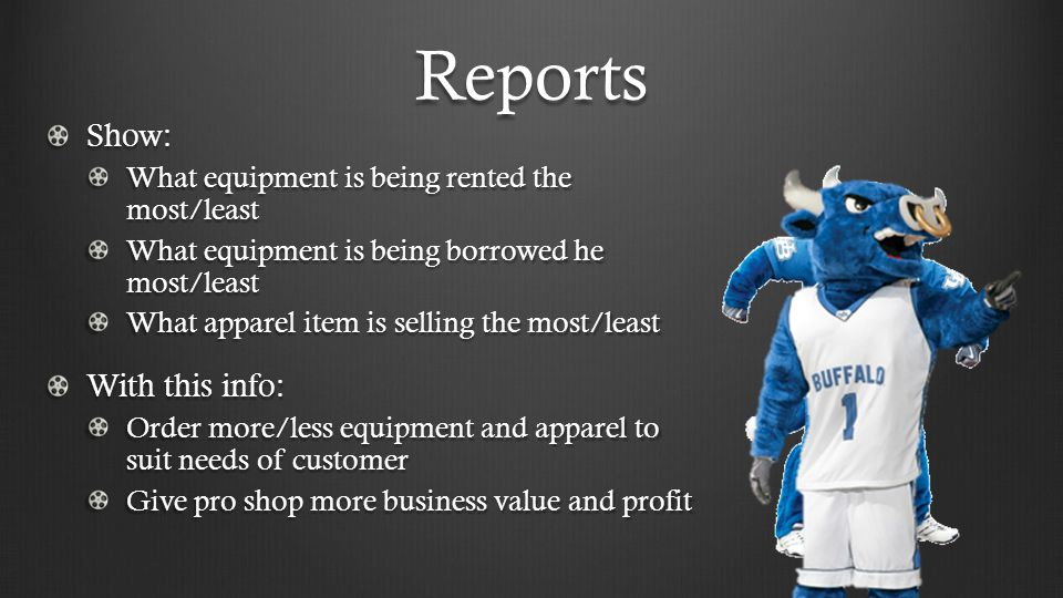 Reports Show: What equipment is being rented the most/least What equipment is being borrowed he most/least What apparel item is selling the most/least With this info: Order more/less equipment and apparel to suit needs of customer Give pro shop more business value and profit