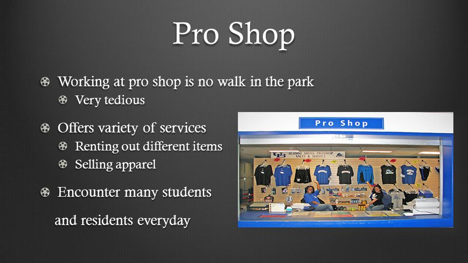 Pro Shop Working at pro shop is no walk in the park Very tedious Offers variety of services Renting out different items Selling apparel Encounter many students and residents everyday and residents everyday