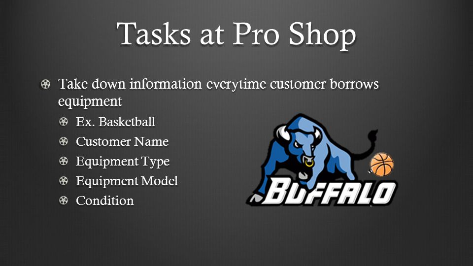 Tasks at Pro Shop Take down information everytime customer borrows equipment Ex.