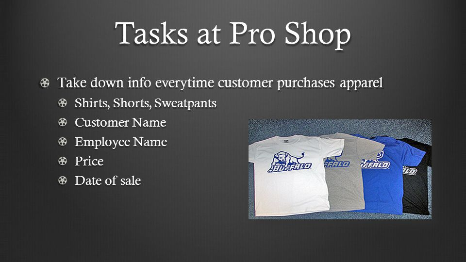 Tasks at Pro Shop Take down info everytime customer purchases apparel Shirts, Shorts, Sweatpants Customer Name Employee Name Price Date of sale