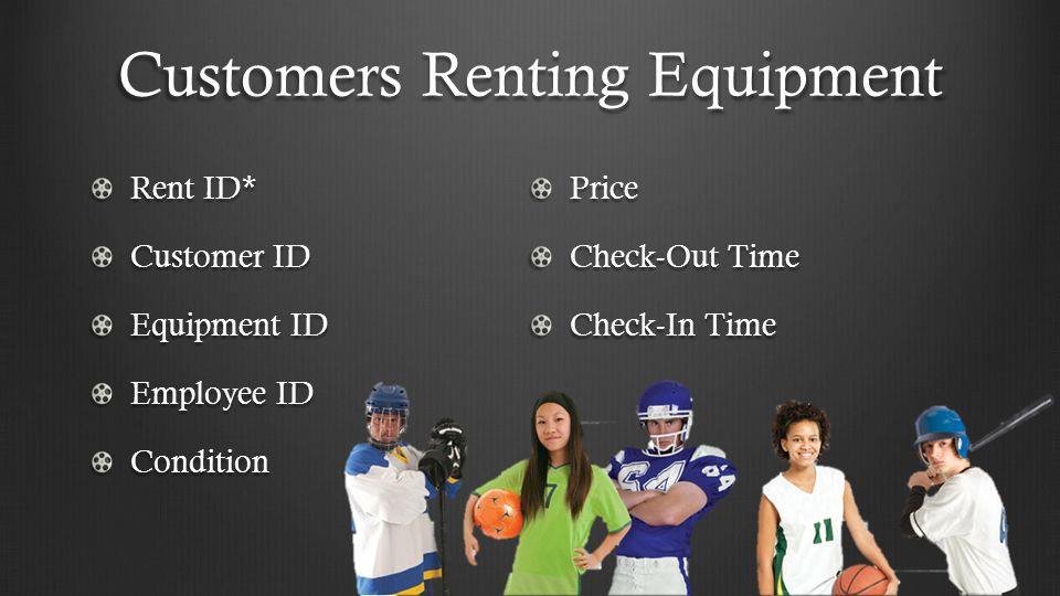 Customers Renting Equipment Rent ID* Customer ID Equipment ID Employee ID ConditionPrice Check-Out Time Check-In Time