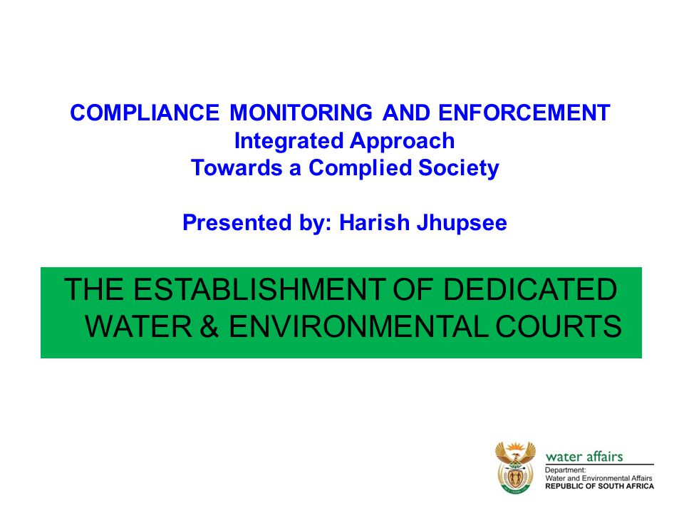 THE ESTABLISHMENT OF DEDICATED WATER & ENVIRONMENTAL COURTS COMPLIANCE MONITORING AND ENFORCEMENT Integrated Approach Towards a Complied Society Presented by: Harish Jhupsee