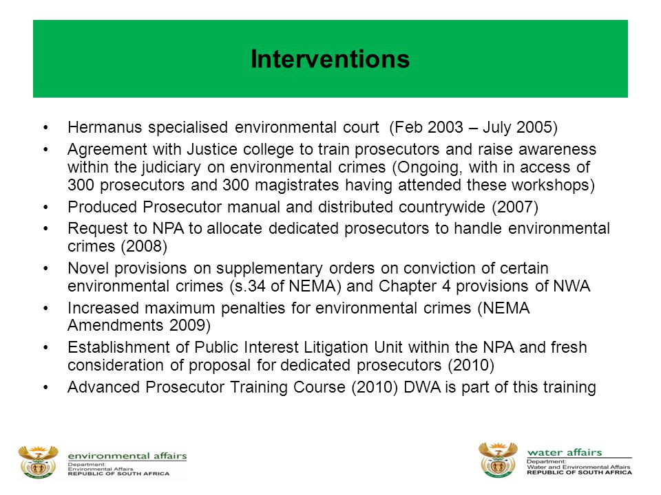 Interventions Hermanus specialised environmental court (Feb 2003 – July 2005) Agreement with Justice college to train prosecutors and raise awareness within the judiciary on environmental crimes (Ongoing, with in access of 300 prosecutors and 300 magistrates having attended these workshops) Produced Prosecutor manual and distributed countrywide (2007) Request to NPA to allocate dedicated prosecutors to handle environmental crimes (2008) Novel provisions on supplementary orders on conviction of certain environmental crimes (s.34 of NEMA) and Chapter 4 provisions of NWA Increased maximum penalties for environmental crimes (NEMA Amendments 2009) Establishment of Public Interest Litigation Unit within the NPA and fresh consideration of proposal for dedicated prosecutors (2010) Advanced Prosecutor Training Course (2010) DWA is part of this training