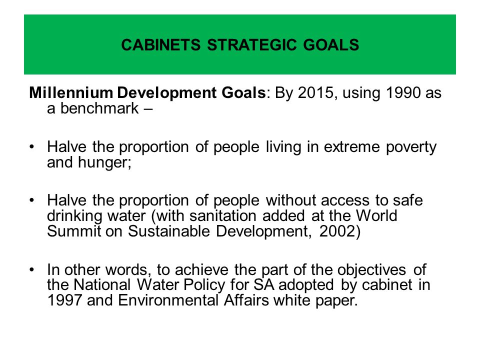 Millennium Development Goals: By 2015, using 1990 as a benchmark – Halve the proportion of people living in extreme poverty and hunger; Halve the proportion of people without access to safe drinking water (with sanitation added at the World Summit on Sustainable Development, 2002) In other words, to achieve the part of the objectives of the National Water Policy for SA adopted by cabinet in 1997 and Environmental Affairs white paper.