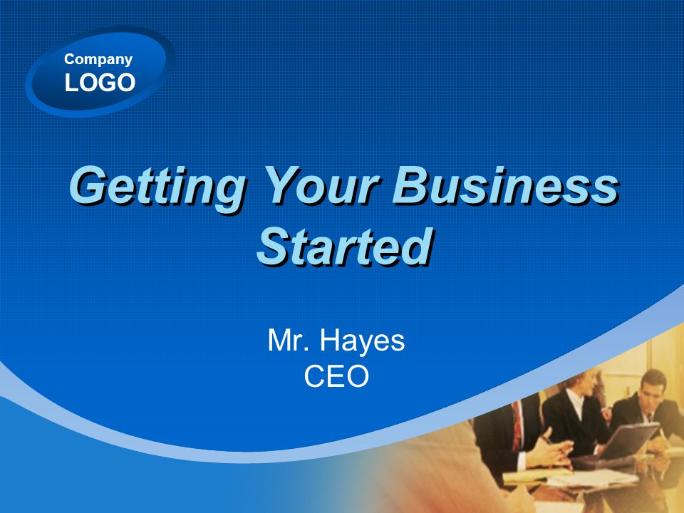 Company LOGO Getting Your Business Started Mr. Hayes CEO