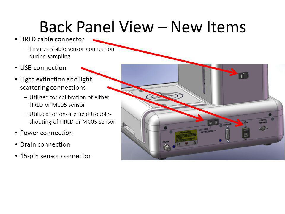Back Panel View – New Items HRLD cable connector – Ensures stable sensor connection during sampling USB connection Light extinction and light scattering connections – Utilized for calibration of either HRLD or MC05 sensor – Utilized for on-site field trouble- shooting of HRLD or MC05 sensor Power connection Drain connection 15-pin sensor connector