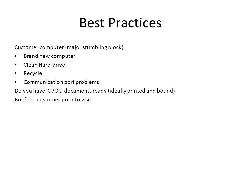 Best Practices Customer computer (major stumbling block) Brand new computer Clean Hard-drive Recycle Communication port problems Do you have IQ/OQ documents ready (ideally printed and bound) Brief the customer prior to visit