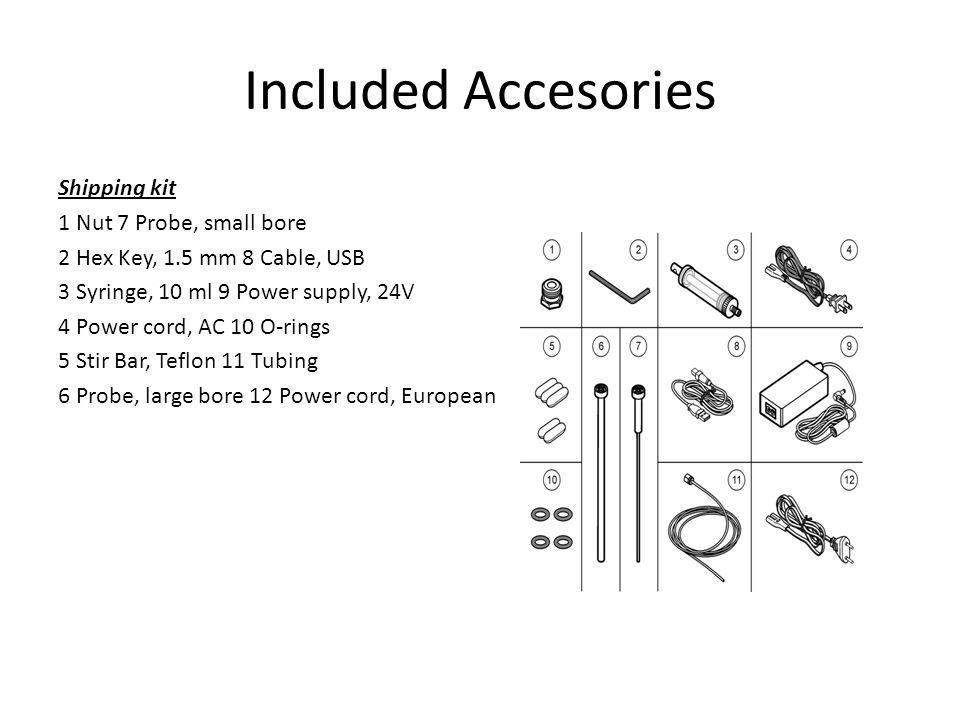 Included Accesories Shipping kit 1 Nut 7 Probe, small bore 2 Hex Key, 1.5 mm 8 Cable, USB 3 Syringe, 10 ml 9 Power supply, 24V 4 Power cord, AC 10 O-rings 5 Stir Bar, Teflon 11 Tubing 6 Probe, large bore 12 Power cord, European