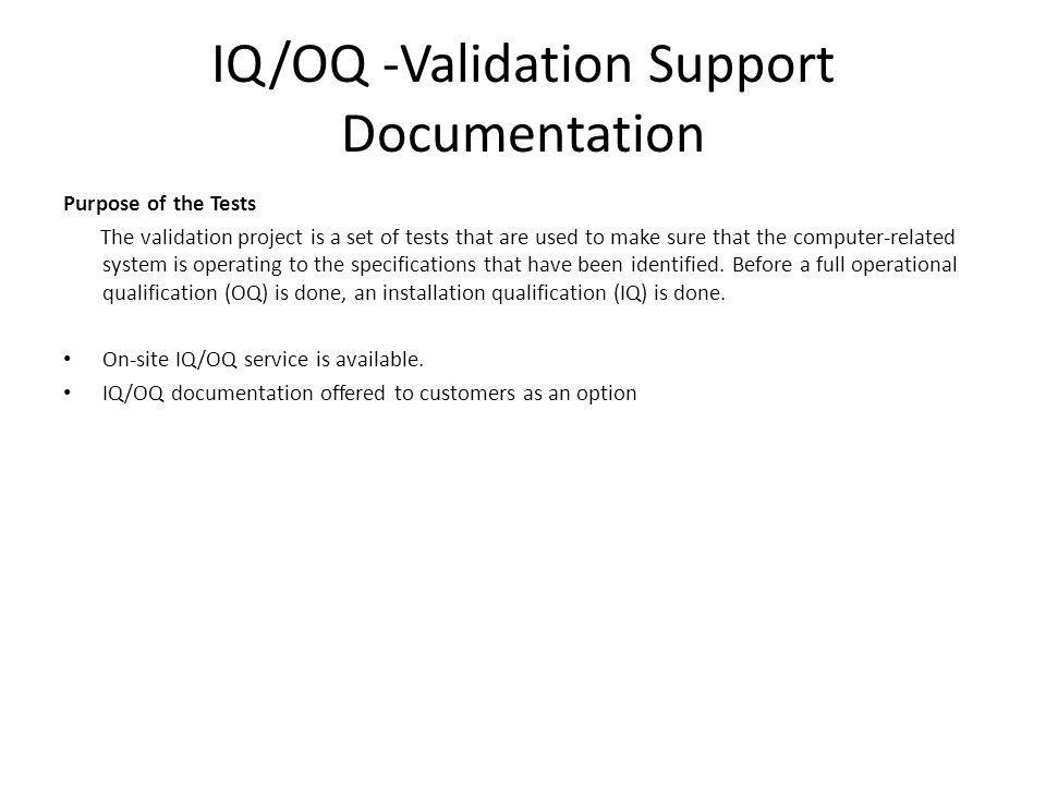 IQ/OQ -Validation Support Documentation Purpose of the Tests The validation project is a set of tests that are used to make sure that the computer-related system is operating to the specifications that have been identified.