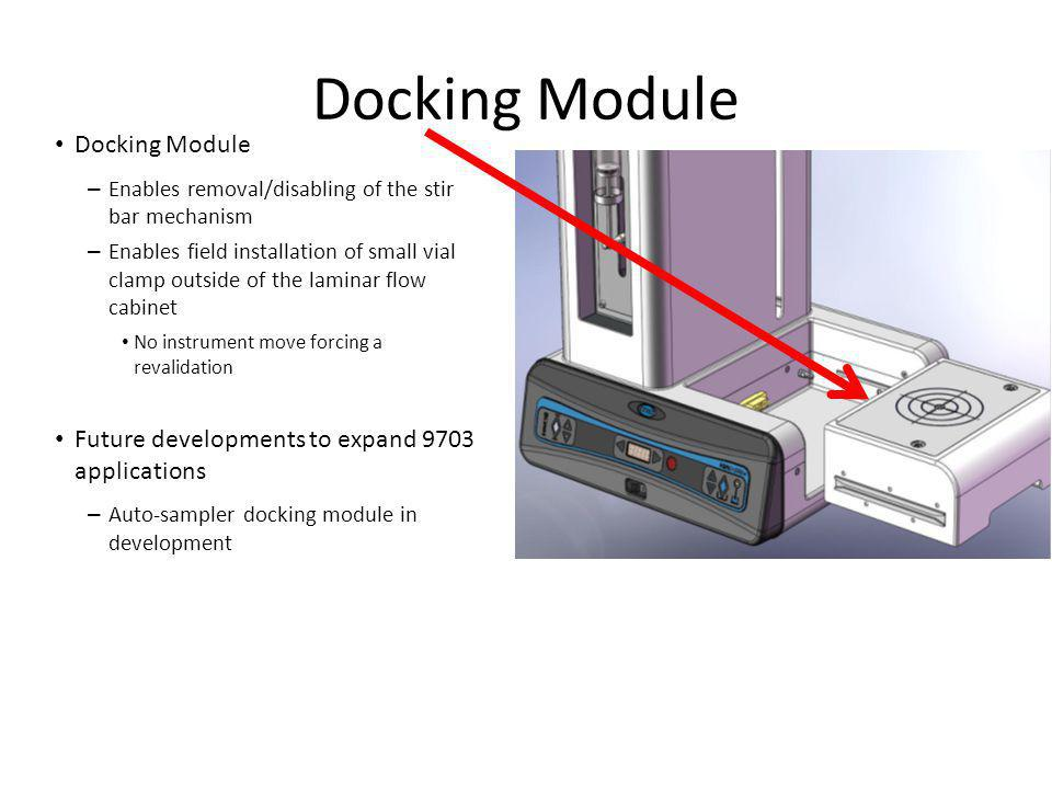 Docking Module – Enables removal/disabling of the stir bar mechanism – Enables field installation of small vial clamp outside of the laminar flow cabinet No instrument move forcing a revalidation Future developments to expand 9703 applications – Auto-sampler docking module in development