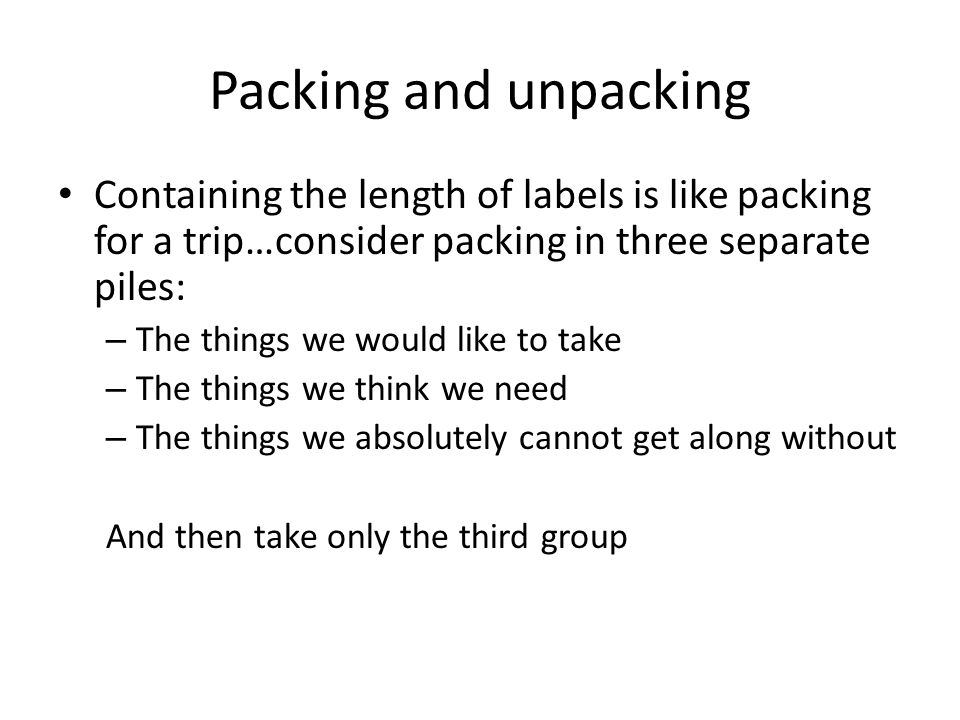 Packing and unpacking Containing the length of labels is like packing for a trip…consider packing in three separate piles: – The things we would like to take – The things we think we need – The things we absolutely cannot get along without And then take only the third group